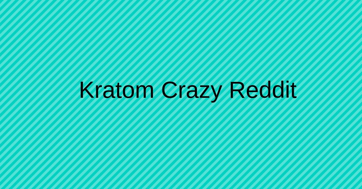 Kratom Crazy Reddit
