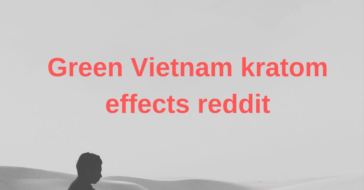 Green Vietnam kratom effects reddit